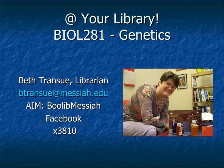 @ Your Library! BIOL281 - Genetics <ul><li>Beth Transue, Librarian </li></ul><ul><li>[email_address] </li></ul><ul><li>AIM...