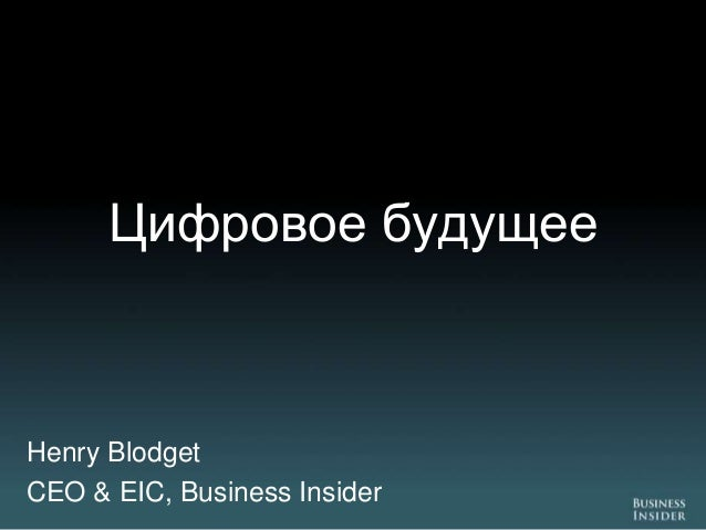 Цифровое будущееHenry BlodgetCEO & EIC, Business Insider