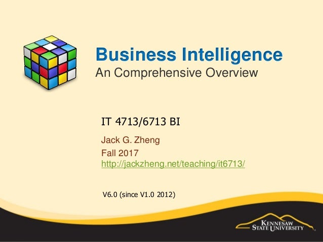 Business Intelligence An Comprehensive Overview Jack G. Zheng Fall 2017 http://jackzheng.net/teaching/it6713/ IT 4713/6713...
