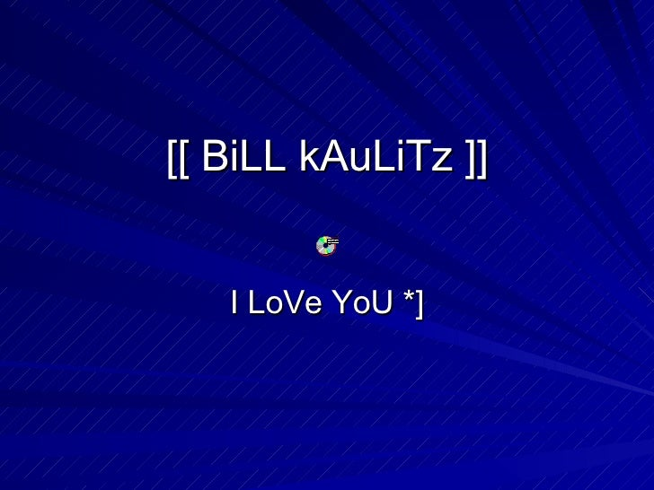 [[ BiLL kAuLiTz ]] I LoVe YoU *]