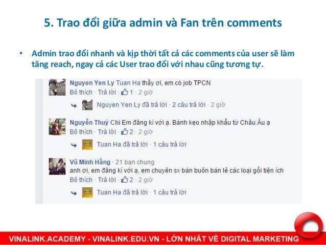 5. Trao đổi giữa admin và Fan trên comments • Admin trao đổi nhanh và kịp thời tất cả các comments của user sẽ làm tăng re...
