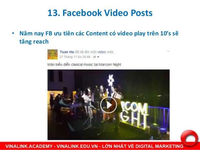 13. Facebook Video Posts • Năm nay FB ưu tiên các Content có video play trên 10's sẽ tăng reach