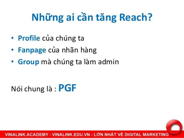 Những ai cần tăng Reach? • Profile của chúng ta • Fanpage của nhãn hàng • Group mà chúng ta làm admin Nói chung là : PGF