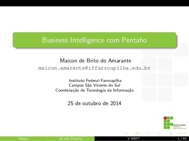 Business Intelligence com Pentaho  Maicon de Brito do Amarante  maicon.amarante@iffarroupilha.edu.br  Instituto Federal Fa...