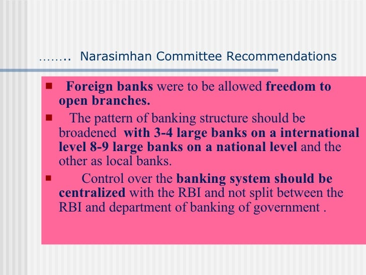 narasimhan committee Advertisements: narasimham committee and banking reforms narasimham committee report: advertisements: considering the growing erosion in the efficiency and profitability of the banking sector, the government decided to restructure the banking sector in order to infuse greater competition and efficiency in their workings and to increase their profitability.