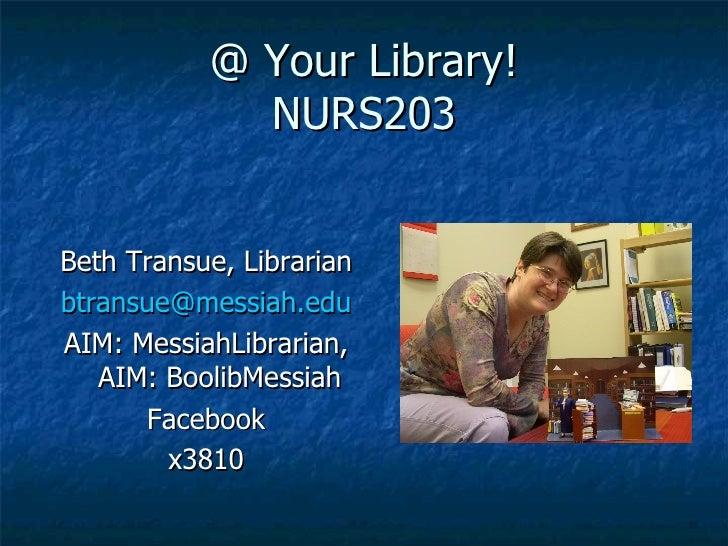 @ Your Library! NURS203 <ul><li>Beth Transue, Librarian </li></ul><ul><li>[email_address] </li></ul><ul><li>AIM: MessiahLi...
