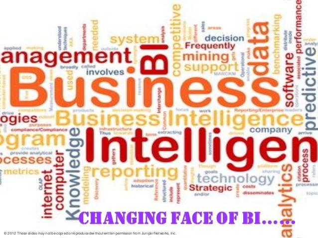 CHANGING FACE OF BI……© 2012 These slides may not be copied or reproduced without written permission from Juniper Networks,...