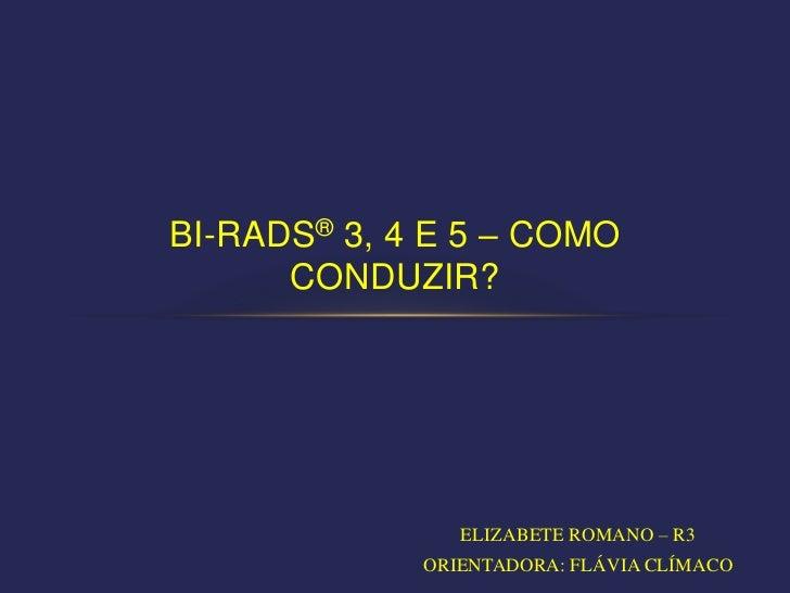 BI-RADS® 3, 4 E 5 – COMO      CONDUZIR?                ELIZABETE ROMANO – R3             ORIENTADORA: FLÁVIA CLÍMACO