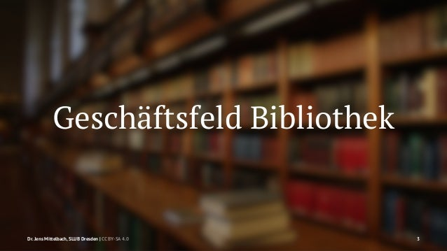 Geschäftsfeld Bibliothek  Dr. Jens Mittelbach, SLUB Dresden   CC BY-SA 4.0 3