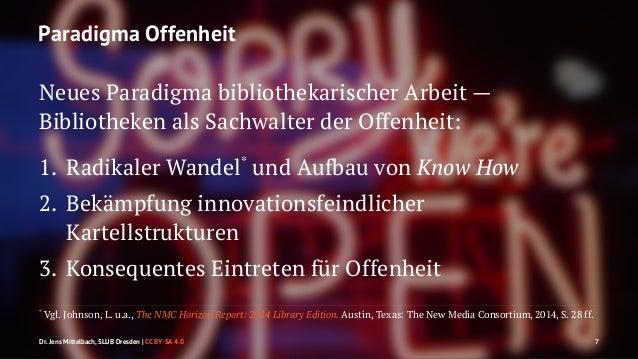 Paradigma Offenheit  Neues Paradigma bibliothekarischer Arbeit —  Bibliotheken als Sachwalter der Offenheit:  1. Radikaler...