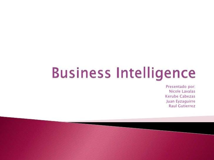 Business Intelligence<br />Presentado por:  <br />Nicole Lavalas<br />Kerube Cabezas<br />Juan Eyzaguirre<br />RaulGutierr...