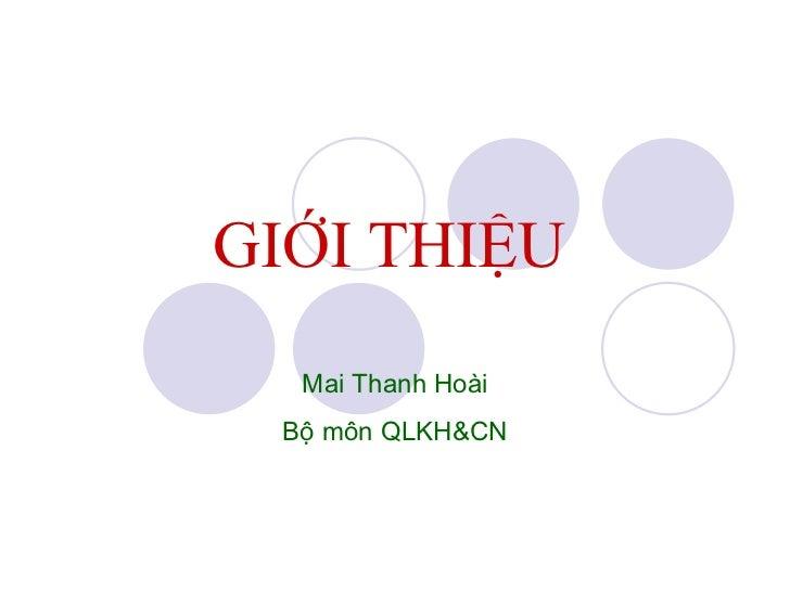 GIỚI THIỆU   Mai Thanh Hoài Bộ môn QLKH&CN