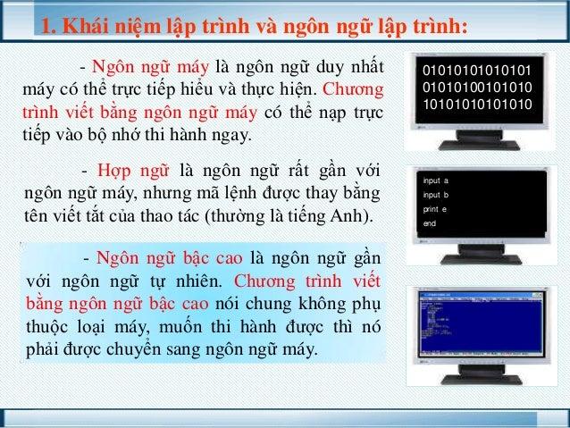 1. Khái niệm lập trình và ngôn ngữ lập trình: - Ngôn ngữ máy là ngôn ngữ duy nhất máy có thể trực tiếp hiểu và thực hiện. ...