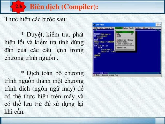 2.b  Biên dịch (Compiler):  Thực hiện các bước sau:  * Duyệt, kiểm tra, phát hiện lỗi và kiểm tra tính đúng đắn của các câ...