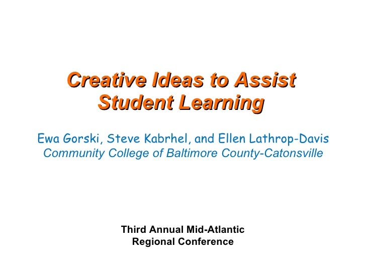 Creative Ideas to Assist  Student Learning    Ewa Gorski, Steve Kabrhel, and Ellen Lathrop-Davis  Community College of Bal...