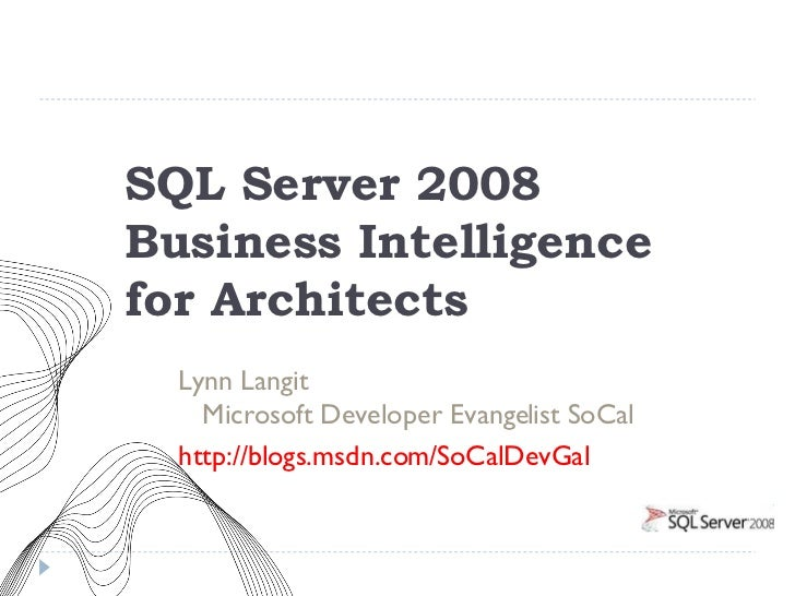 SQL Server 2008  Business Intelligence  for Architects <ul><li>Lynn Langit  Microsoft Developer Evangelist SoCal </li></ul...