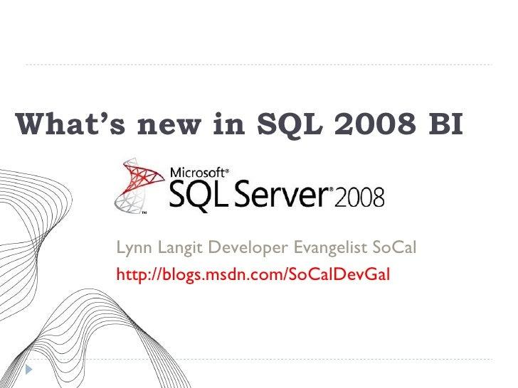What's new in SQL 2008 BI <ul><li>Lynn Langit Developer Evangelist SoCal </li></ul><ul><li>http://blogs.msdn.com/SoCalDevG...