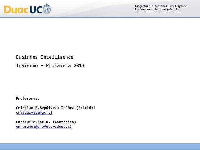 Asignatura : Businnes Intelligence Profesores : Enrique Muñoz R. Businnes Intelligence Invierno – Primavera 2013 Profesore...