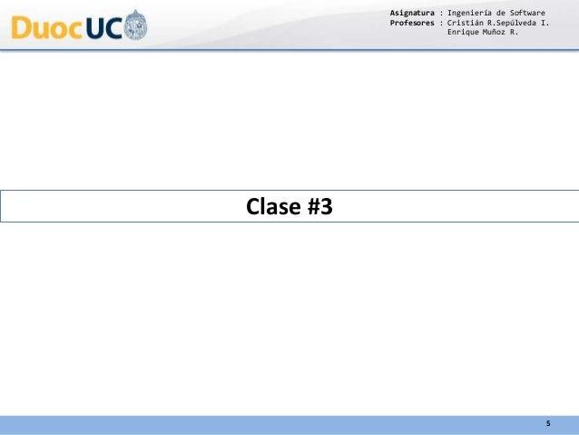 Clase #3 Asignatura : Ingeniería de Software Profesores : Cristián R.Sepúlveda I. Enrique Muñoz R. 5