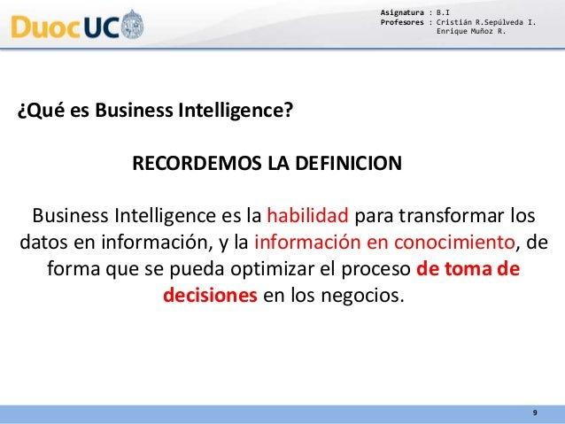 Asignatura : B.I Profesores : Cristián R.Sepúlveda I. Enrique Muñoz R. 9 ¿Qué es Business Intelligence? RECORDEMOS LA DEFI...
