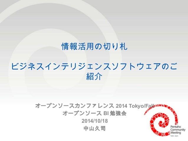 1  情報活用の切り札  ビジネスインテリジェンスソフトウェアのご  紹介  オープンソースカンファレンス2014 Tokyo/Fall  オープンソースBI勉強会  2014/10/18  中山久司