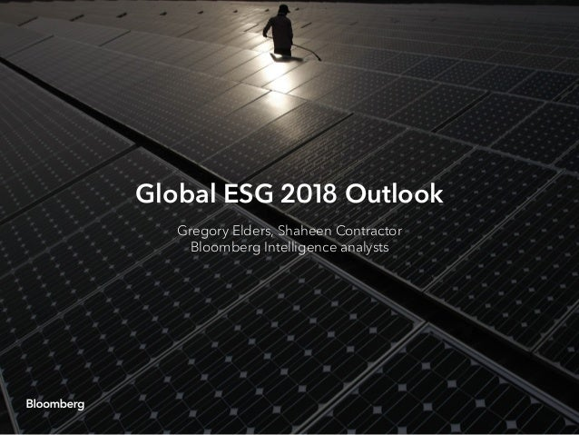 Global ESG 2018 Outlook Gregory Elders, Shaheen Contractor Bloomberg Intelligence analysts