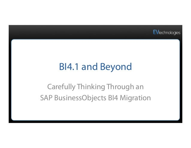 BI4.1 and Beyond Carefully Thinking Through an SAP BusinessObjects BI4 Migration