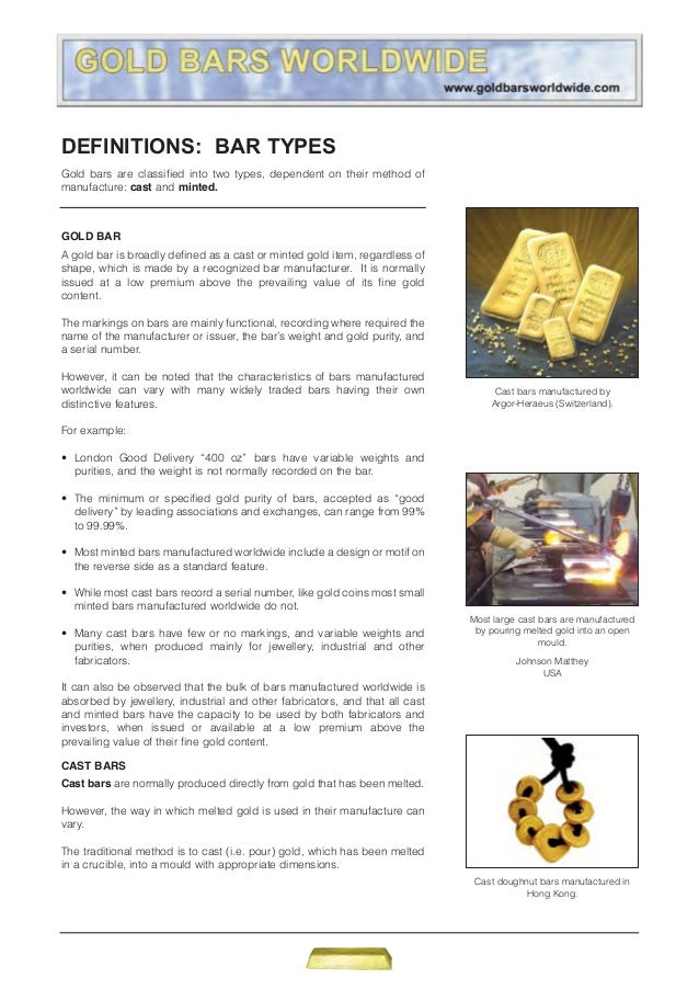 DEFINITIONS: BAR TYPES Gold bars are classified into two types, dependent on their method of manufacture: cast and minted....