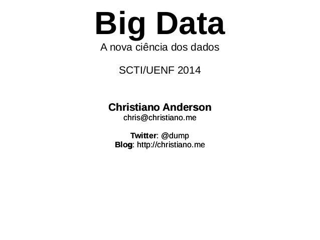 Big Data  A nova ciência dos dados  SCTI/UENF 2014  Christiano Anderson  chris@christiano.me  Twitter: @dump  Blog: http:/...