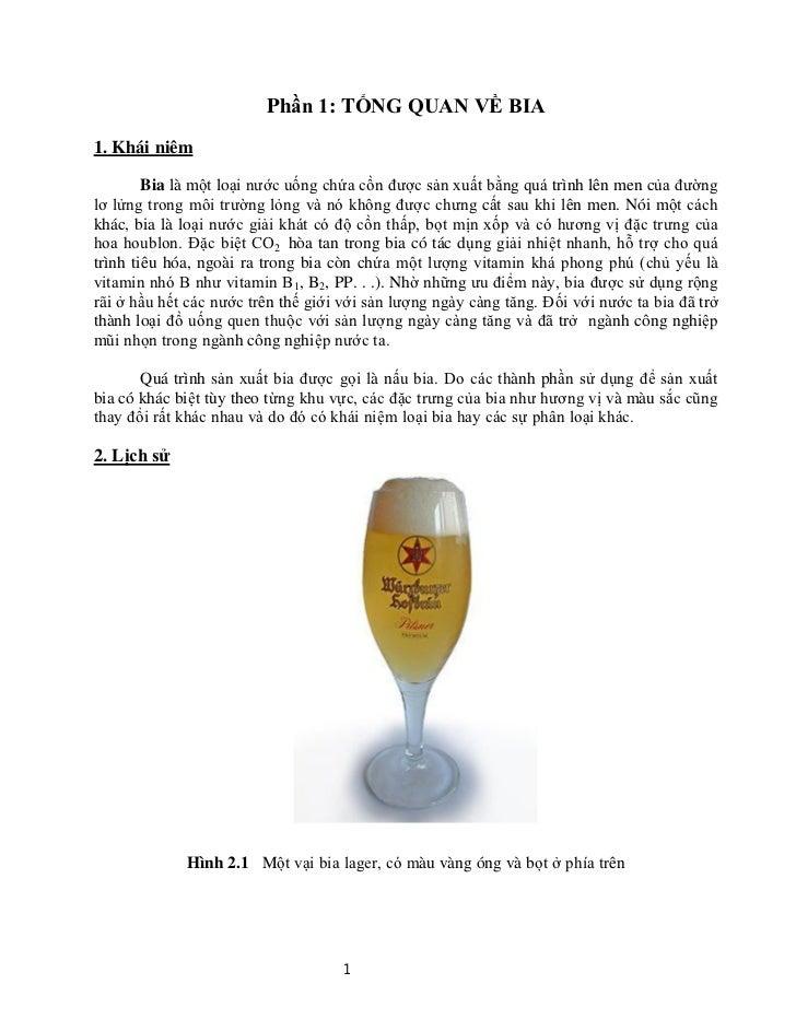 Phần 1: TỔNG QUAN VỀ BIA1. Khái niêm        Bia là một loại nước uống chứa cồn được sản xuất bằng quá trình lên men của đư...