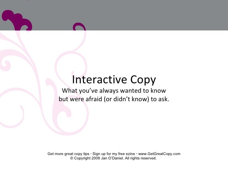 Interactive Copy What you've always wanted to know but were afraid (or didn't know) to ask. Get more great copy tips    S...