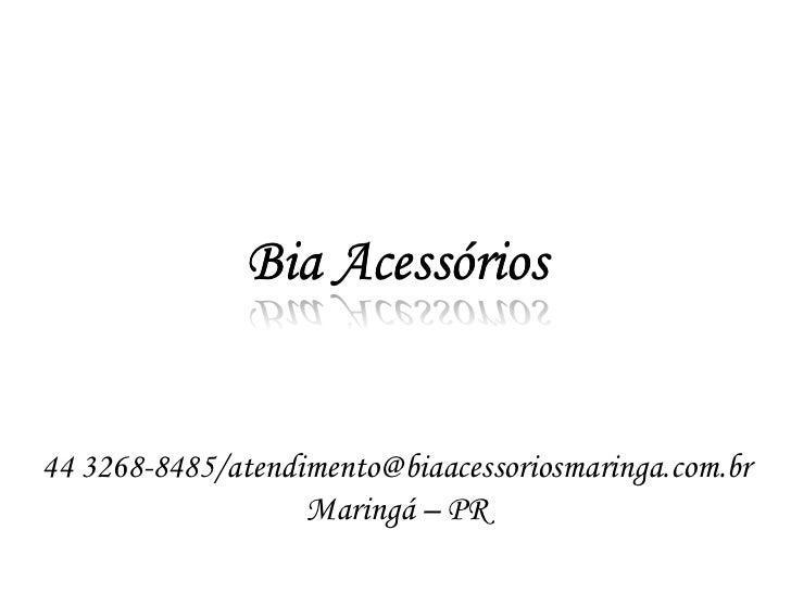 Bia Acessórios44 3268-8485/atendimento@biaacessoriosmaringa.com.br                   Maringá – PR