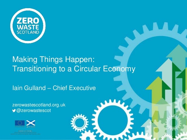 Iain Gulland – Chief Executive zerowastescotland.org.uk @zerowastescot Making Things Happen: Transitioning to a Circular E...