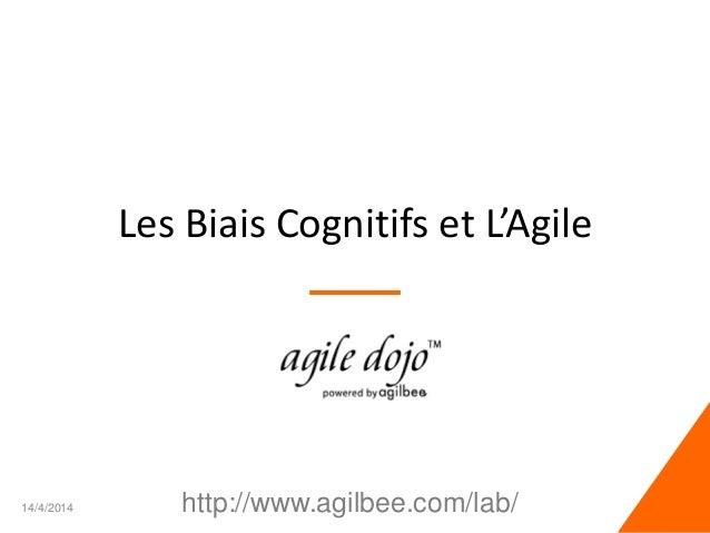 Les Biais Cognitifs et L'Agile 14/4/2014 1http://www.agilbee.com/lab/