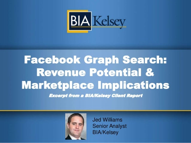 Facebook Graph Search:  Revenue Potential &Marketplace Implications    Excerpt from a BIA/Kelsey Client Report            ...