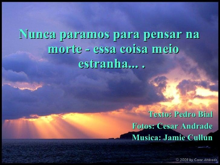 <ul><li>Nunca paramos para pensar na morte - essa coisa meio estranha... .  </li></ul><ul><li>Texto: Pedro Bial </li></ul>...