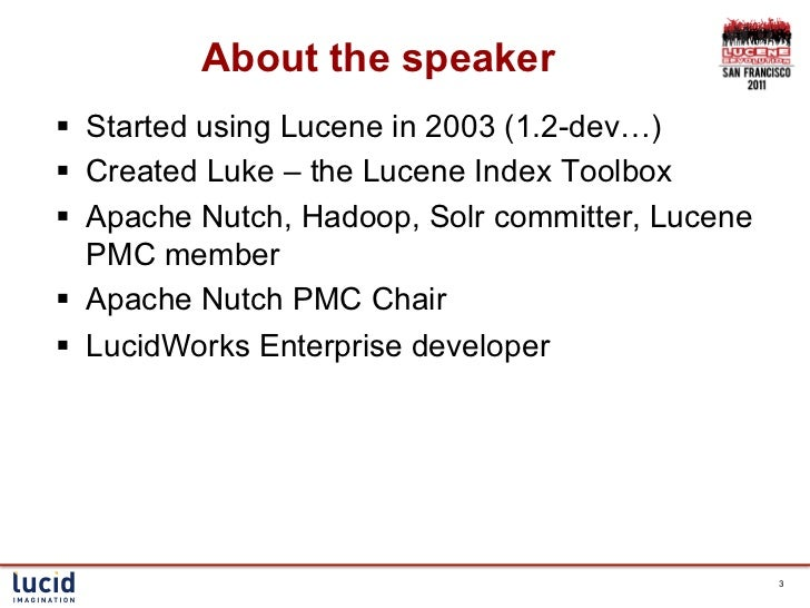 About the speaker§ Started using Lucene in 2003 (1.2-dev…)§ Created Luke – the Lucene Index Toolbox§ Apache Nutch, H...