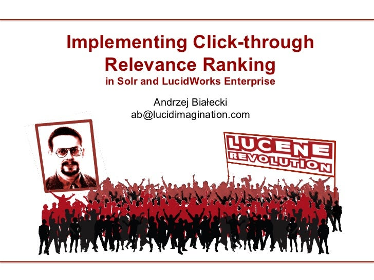 Implementing Click-through    Relevance Ranking    in Solr and LucidWorks Enterprise            Andrzej Białecki         a...