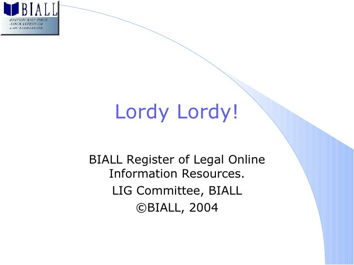 Lordy Lordy! BIALL Register of Legal Online Information Resources. LIG Committee, BIALL ©BIALL, 2004