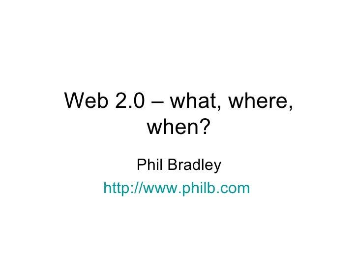Web 2.0 – what, where, when? Phil Bradley http://www.philb.com