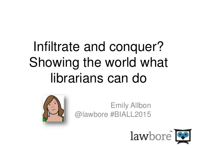 Infiltrate and conquer? Showing the world what librarians can do Emily Allbon @lawbore #BIALL2015