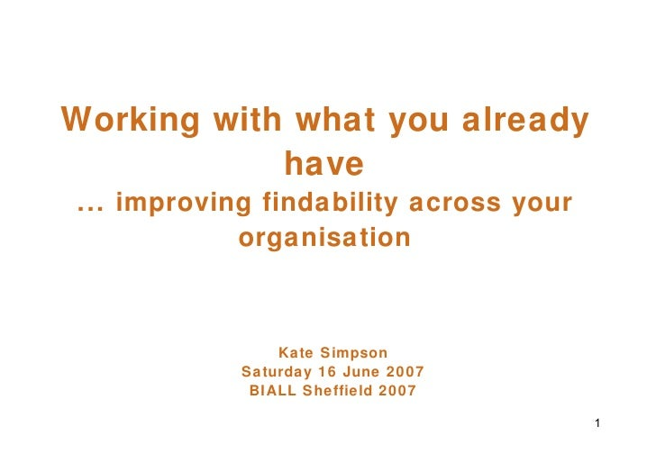 Working with what you already have ... improving findability across your organisation Kate Simpson Saturday 16 June 2007 B...