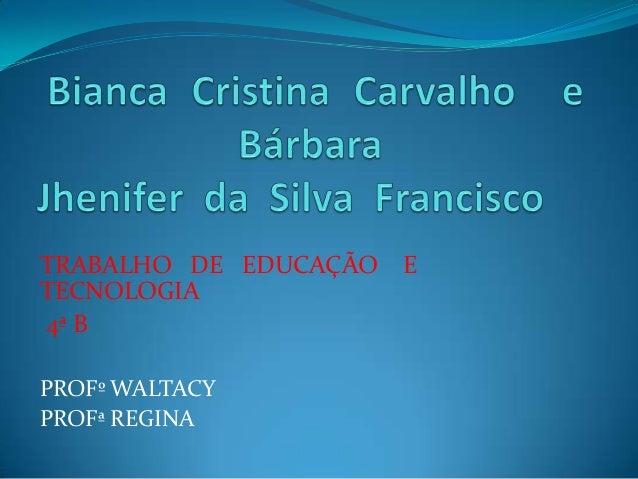 TRABALHO DE EDUCAÇÃO   ETECNOLOGIA4ª BPROFº WALTACYPROFª REGINA