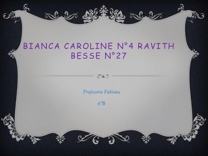 BIANCA CAROLINE N°4 RAVITH        BESSE N°27          Professora Fabiana                 6ªB