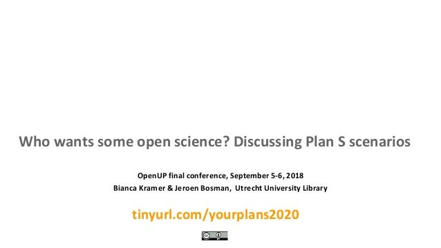 Who wants some open science? Discussing Plan S scenarios tinyurl.com/yourplans2020 OpenUP final conference, September 5-6,...