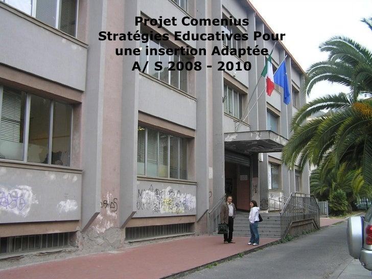 Projet Comenius Stratégies Educatives Pour une insertion Adaptée A/ S 2008 - 2010