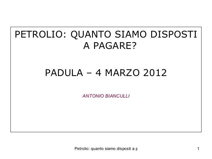 PETROLIO: QUANTO SIAMO DISPOSTI            A PAGARE?     PADULA – 4 MARZO 2012              ANTONIO BIANCULLI          Pet...