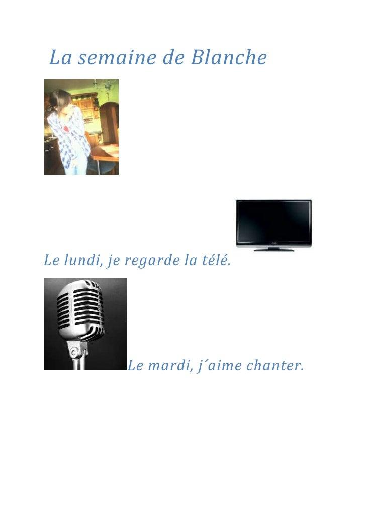 La semaine de Blanche  <br />Le lundi, je regarde la télé.<br />Le mardi, j´aime chanter.<br />Le mercredi, je joue avec ...
