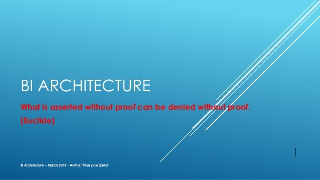 BI ARCHITECTUREWhat is asserted without proof can be denied without proof.(Euclide)BI Architecture – March 2013 - Author: ...