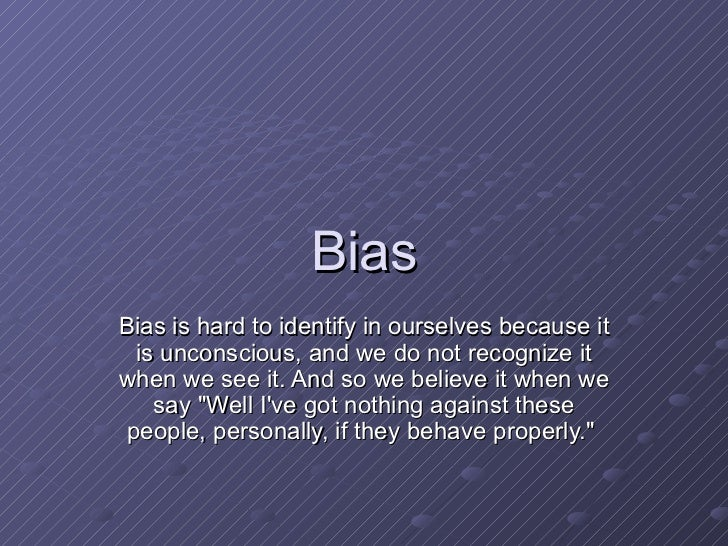 Bias Bias is hard to identify in ourselves because it is unconscious, and we do not recognize it when we see it. And so we...